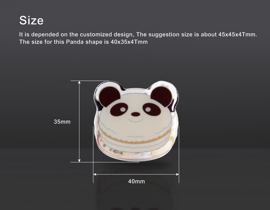 Size. It is depended on the customized design, The suggestion size is about 45x45x4Tmm. The size for this Panda shape is 40x35x4Tmm
