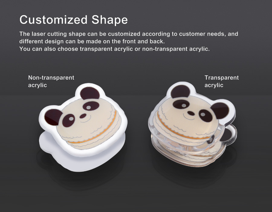 Customized Shape. The laser cutting shape can be customized according to customer needs, and different design can be made on the front and back. You can also choose transparent acrylic or non-transparent acrylic.